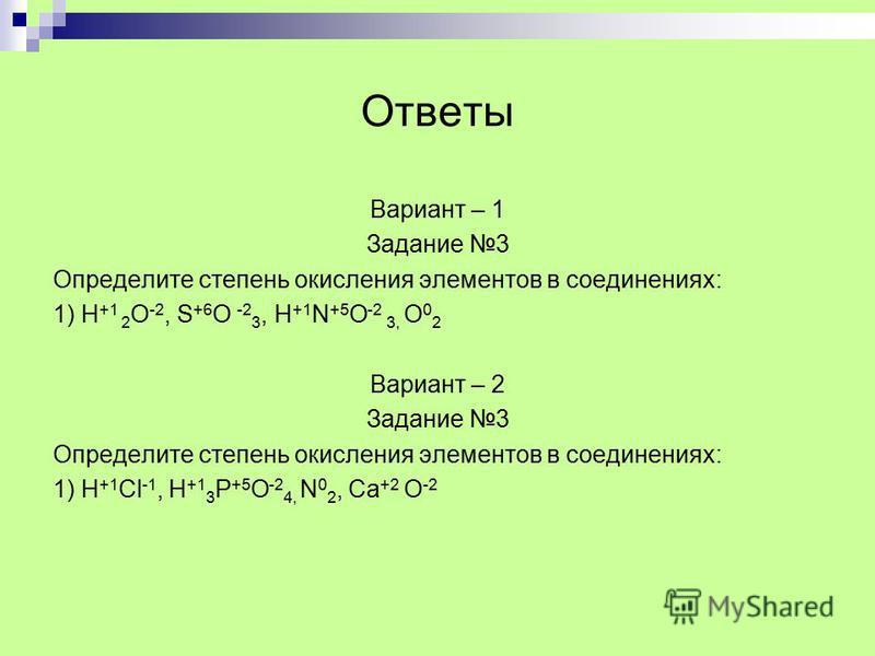 Ответы Вариант – 1 Задание 3 Определите степень окисления элементов в соединениях: 1) H +1 2 О -2, S +6 О -2 3, H +1 N +5 O -2 3, O 0 2 Вариант – 2 Задание 3 Определите степень окисления элементов в соединениях: 1) H +1 Cl -1, H +1 3 P +5 O -2 4, N 0