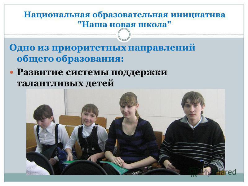 Национальная образовательная инициатива Наша новая школа Одно из приоритетных направлений общего образования: Развитие системы поддержки талантливых детей