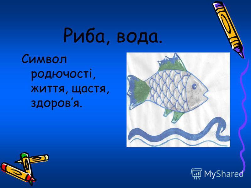 Риба, вода. Символ родючості, життя, щастя, здоровя.