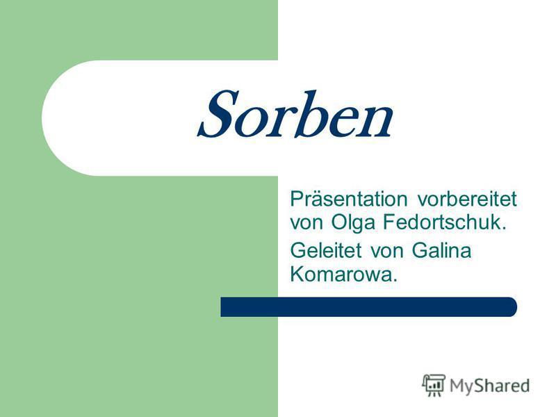 Sorben Präsentation vorbereitet von Olga Fedortschuk. Geleitet von Galina Komarowa.