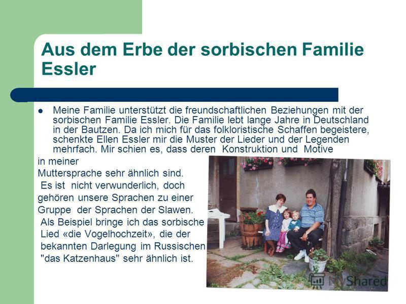 Aus dem Erbe der sorbischen Familie Essler Meine Familie unterstützt die freundschaftlichen Beziehungen mit der sorbischen Familie Essler. Die Familie lebt lange Jahre in Deutschland in der Bautzen. Da ich mich für das folkloristische Schaffen begeis