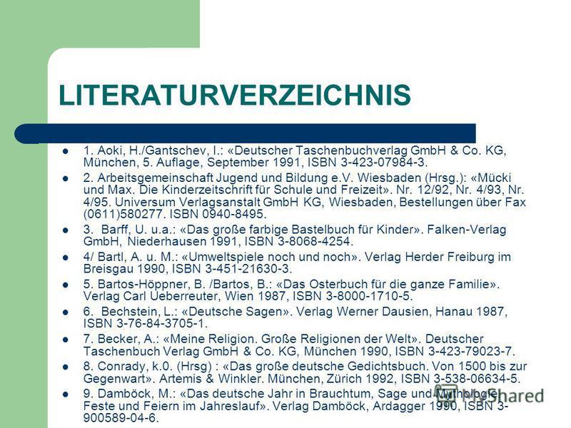 LITERATURVERZEICHNIS 1. Aoki, H./Gantschev, I.: «Deutscher Taschenbuchverlag GmbH & Co. KG, München, 5. Auflage, September 1991, ISBN 3-423-07984-3. 2. Arbeitsgemeinschaft Jugend und Bildung e.V. Wiesbaden (Hrsg.): «Mücki und Max. Die Kinderzeitschri