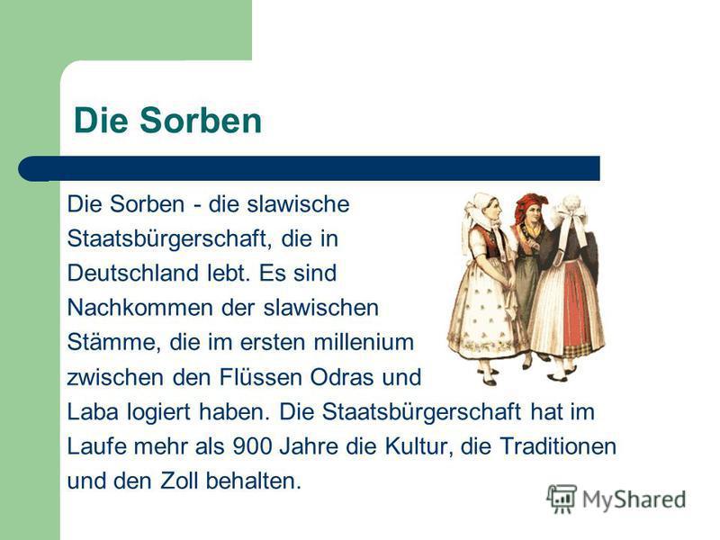 Die Sorben Die Sorben - die slawische Staatsbürgerschaft, die in Deutschland lebt. Es sind Nachkommen der slawischen Stämme, die im ersten millenium zwischen den Flüssen Odras und Laba logiert haben. Die Staatsbürgerschaft hat im Laufe mehr als 900 J
