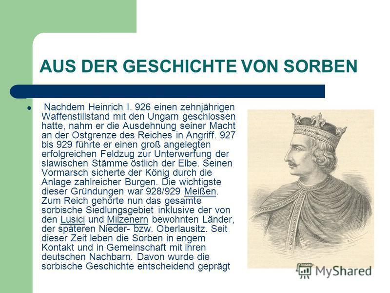 AUS DER GESCHICHTE VON SORBEN Nachdem Heinrich I. 926 einen zehnjährigen Waffenstillstand mit den Ungarn geschlossen hatte, nahm er die Ausdehnung seiner Macht an der Ostgrenze des Reiches in Angriff. 927 bis 929 führte er einen groß angelegten erfol
