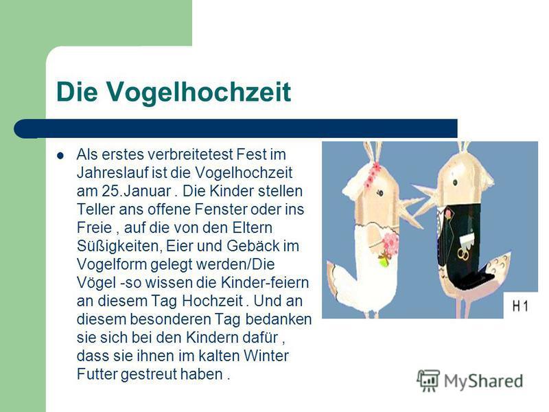 Die Vogelhochzeit Als erstes verbreitetest Fest im Jahreslauf ist die Vogelhochzeit am 25.Januar. Die Kinder stellen Teller ans offene Fenster oder ins Freie, auf die von den Eltern Süßigkeiten, Eier und Gebäck im Vogelform gelegt werden/Die Vögel -s