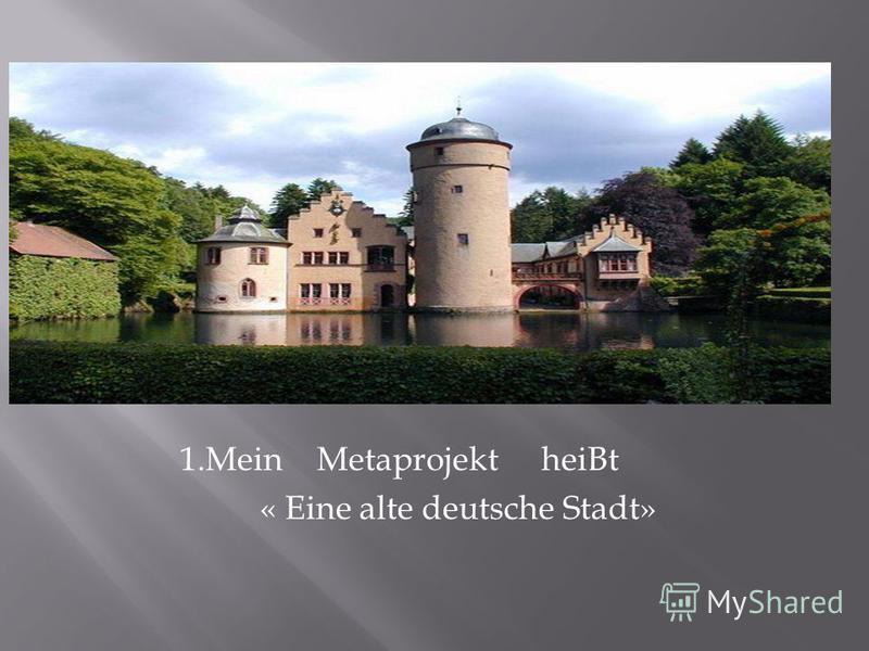 1.Mein Metaprojekt heiBt « Eine alte deutsche Stadt»