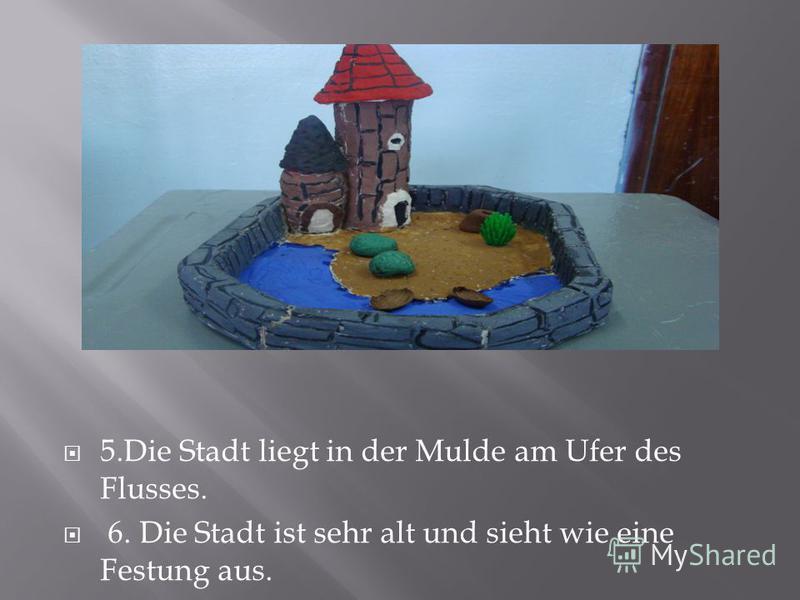 5.Die Stadt liegt in der Mulde am Ufer des Flusses. 6. Die Stadt ist sehr alt und sieht wie eine Festung aus.