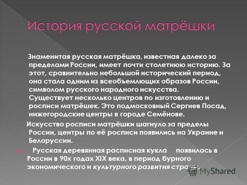Знаменитая русская матрёшка, известная далеко за пределами России, имеет почти столетнюю историю. За этот, сравнительно небольшой исторический период, она стала одним из всеобъемлющих образов России, символом русского народного искусства. Существует