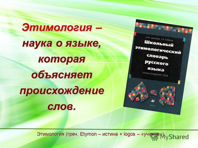 Этимология – наука о языке, которая объясняет происхождение слов. Этимология (греч. Etymon – истина + logos – «учение»)