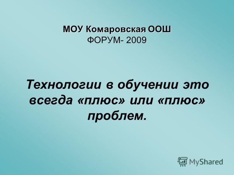 МОУ Комаровская ООШ МОУ Комаровская ООШ ФОРУМ- 2009 Технологии в обучении это всегда «плюс» или «плюс» проблем.