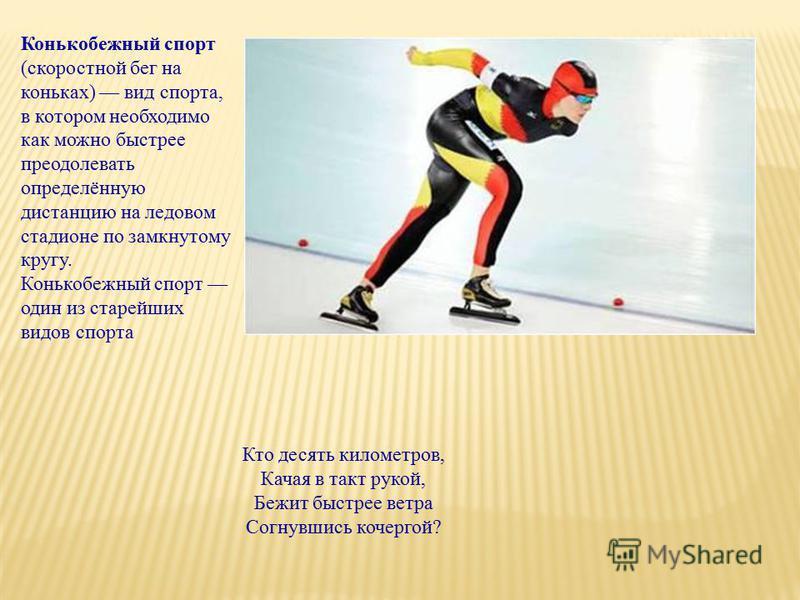 Конькобежный спорт (скоростной бег на коньках) вид спорта, в котором необходимо как можно быстрее преодолевать определённую дистанцию на ледовом стадионе по замкнутому кругу. Конькобежный спорт один из старейших видов спорта Кто десять километров, Ка
