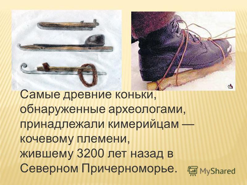Самые древние коньки, обнаруженные археологами, принадлежали киммерийцам кочевому племени, жившему 3200 лет назад в Северном Причерноморье..