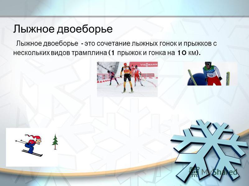 Лыжное двоеборье Лыжное двоеборье - это сочетание лыжных гонок и прыжков с нескольких видов трамплина (1 прыжок и гонка на 10 км ).