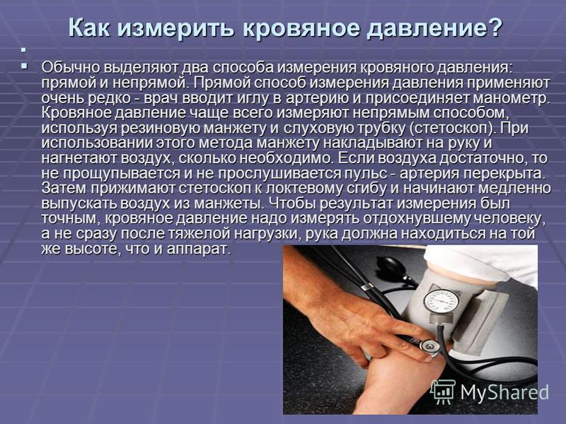 Обычно выделяют два способа измерения кровяного давления: прямой и непрямой. Прямой способ измерения давления применяют очень редко - врач вводит иглу в артерию и присоединяет манометр. Кровяное давление чаще всего измеряют непрямым способом, использ