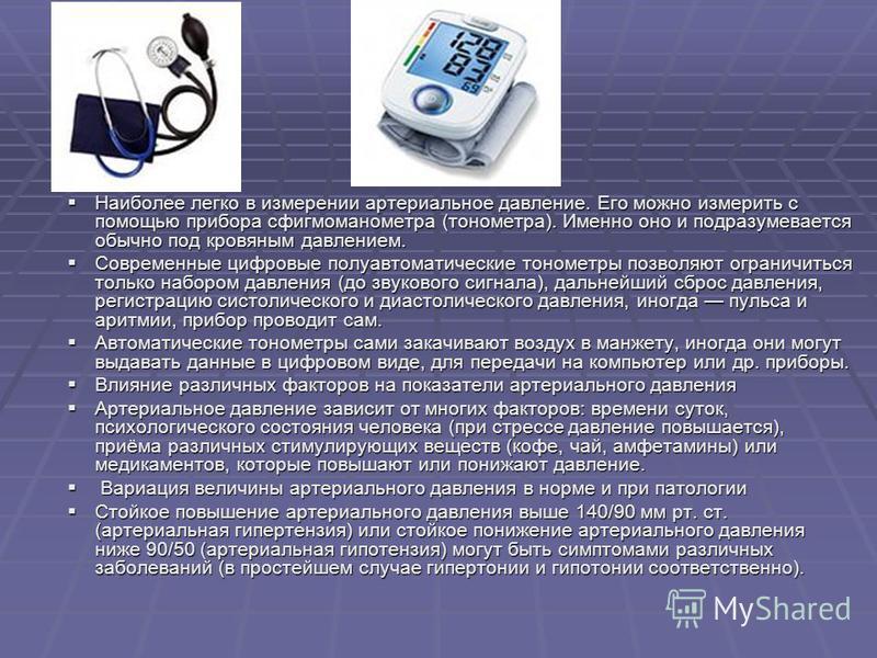 Наиболее легко в измерении артериальное давление. Его можно измерить с помощью прибора сфигмоманометра (тонометра). Именно оно и подразумевается обычно под кровяным давлением. Наиболее легко в измерении артериальное давление. Его можно измерить с пом