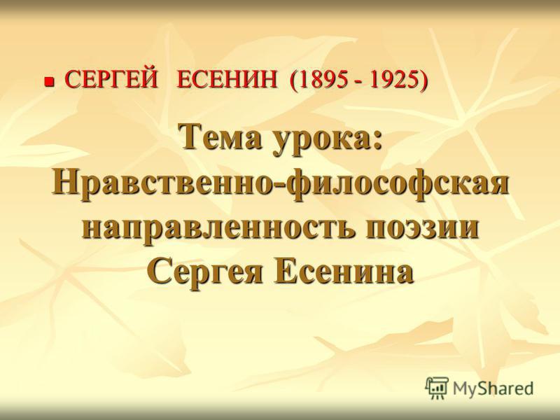 Тема урока: Нравственно-философская направленность поэзии Сергея Есенина СЕРГЕЙ ЕСЕНИН (1895 - 1925) СЕРГЕЙ ЕСЕНИН (1895 - 1925)