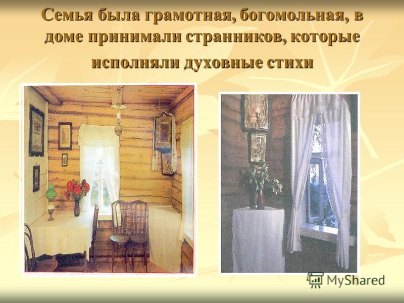 Семья была грамотная, богомольная, в доме принимали странников, которые исполняли духовные стихи
