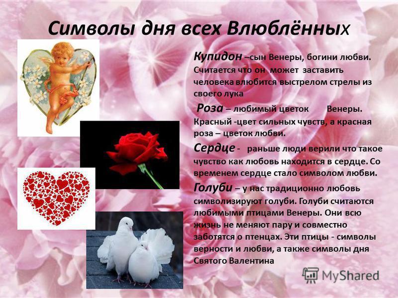 Символы дня всех Влюблённых Купидон –сын Венеры, богини любви. Считается что он может заставить человека влюбится выстрелом стрелы из своего лука Роза – любимый цветок Венеры. Красный -цвет сильных чувств, а красная роза – цветок любви. Сердце - рань