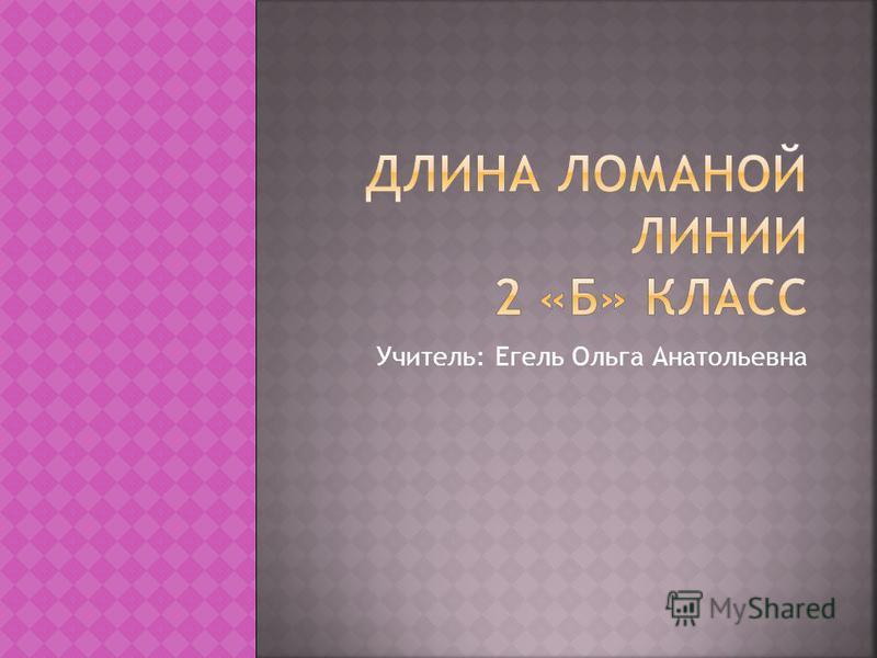Учитель: Егель Ольга Анатольевна