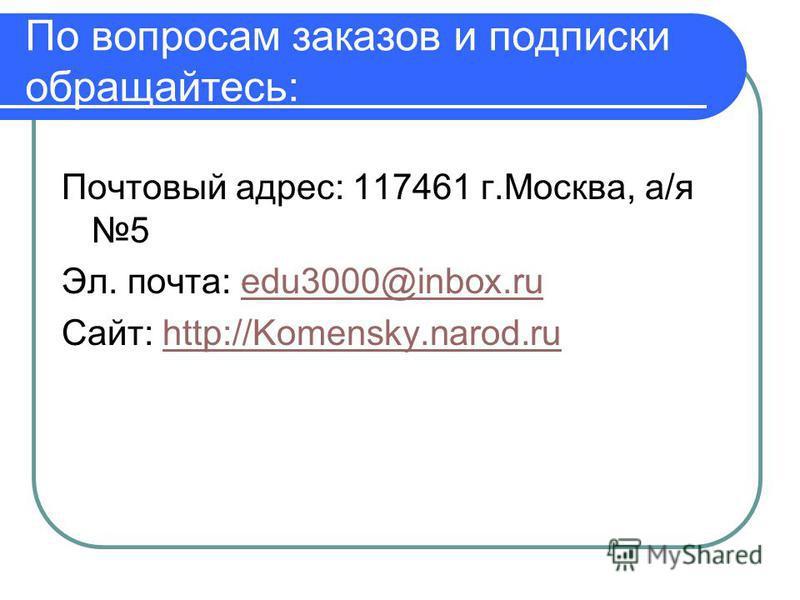 По вопросам заказов и подписки обращайтесь: Почтовый адрес: 117461 г.Москва, а/я 5 Эл. почта: edu3000@inbox.ruedu3000@inbox.ru Сайт: http://Komensky.narod.ruhttp://Komensky.narod.ru