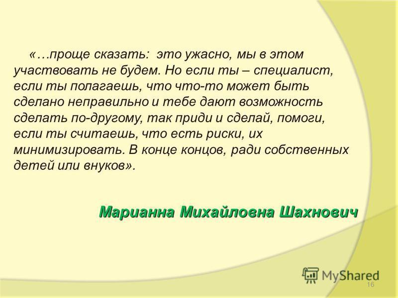 Марианна Михайловна Шахнович «…проще сказать: это ужасно, мы в этом участвовать не будем. Но если ты – специалист, если ты полагаешь, что что-то может быть сделано неправильно и тебе дают возможность сделать по-другому, так приди и сделай, помоги, ес