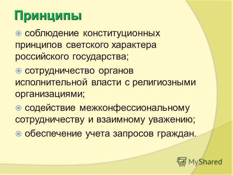 Принципы соблюдение конституционных принципов светского характера российского государства; сотрудничество органов исполнительной власти с религиозными организациями; содействие межконфессиональному сотрудничеству и взаимному уважению; обеспечение уче