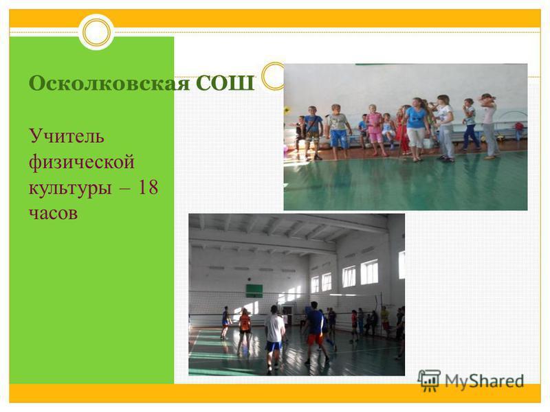 Осколковская СОШ Учитель физической культуры – 18 часов