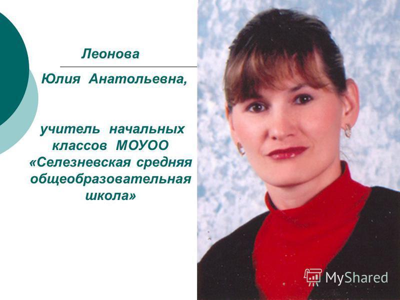 Леонова Юлия Анатольевна, учитель начальных классов МОУОО «Селезневская средняя общеобразовательная школа»