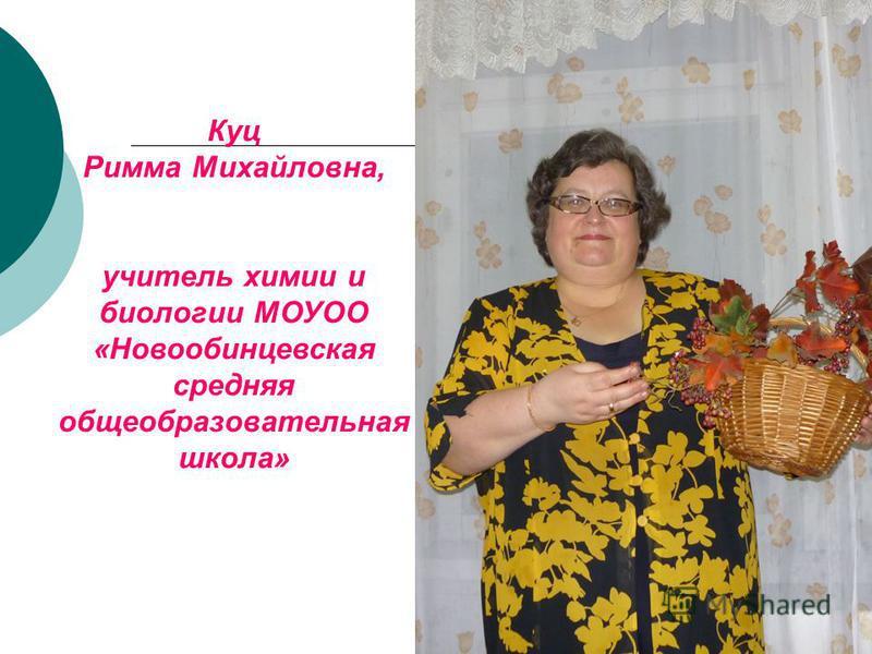 Куц Римма Михайловна, учитель химии и биологии МОУОО «Новообинцевская средняя общеобразовательная школа»