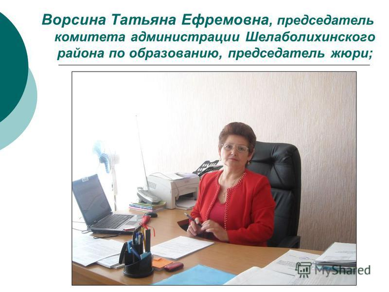 Ворсина Татьяна Ефремовна, председатель комитета администрации Шелаболихинского района по образованию, председатель жюри;