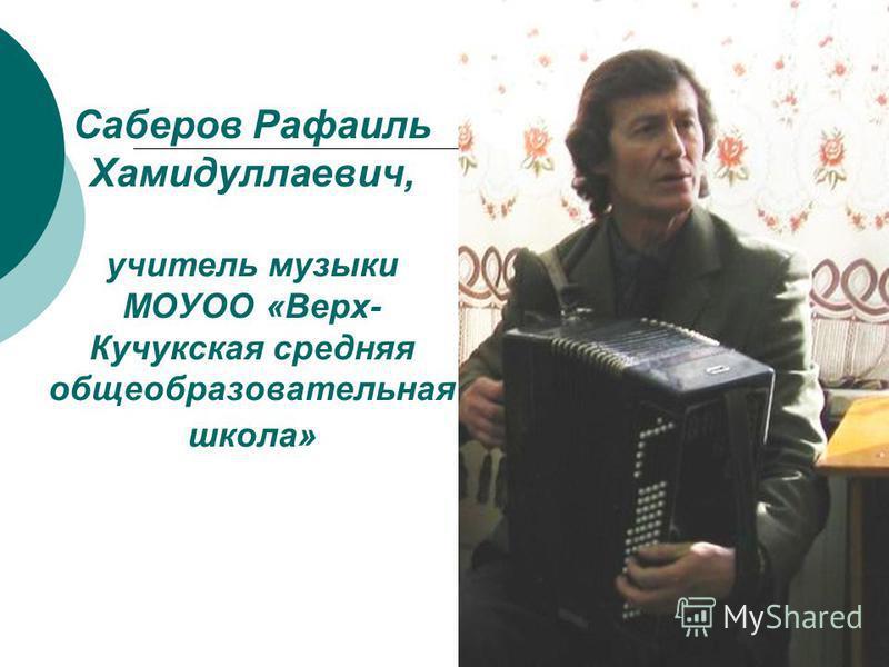 Саберов Рафаиль Хамидуллаевич, учитель музыки МОУОО «Верх- Кучукская средняя общеобразовательная школа»