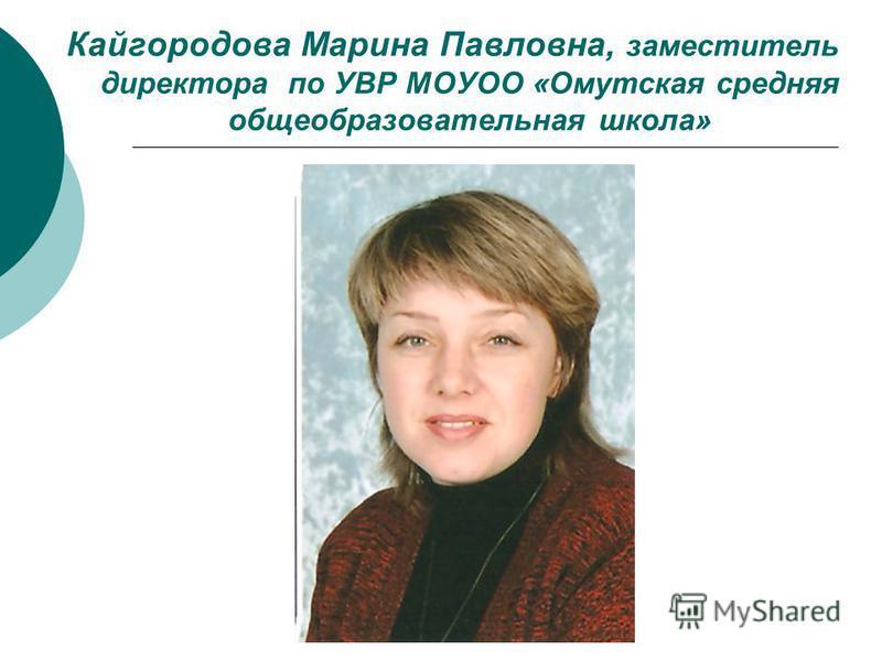Кайгородова Марина Павловна, заместитель директора по УВР МОУОО «Омутская средняя общеобразовательная школа»