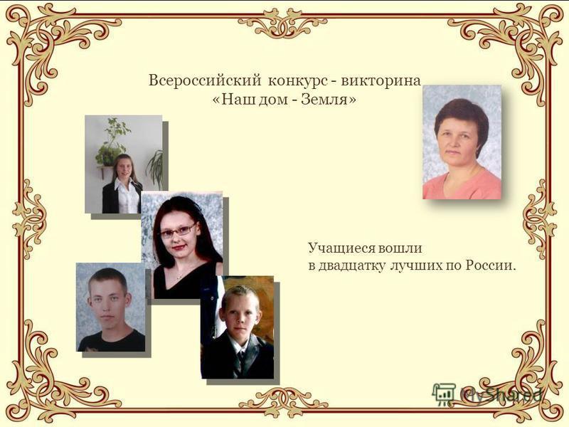 Всероссийский конкурс - викторина «Наш дом - Земля» Учащиеся вошли в двадцатку лучших по России.