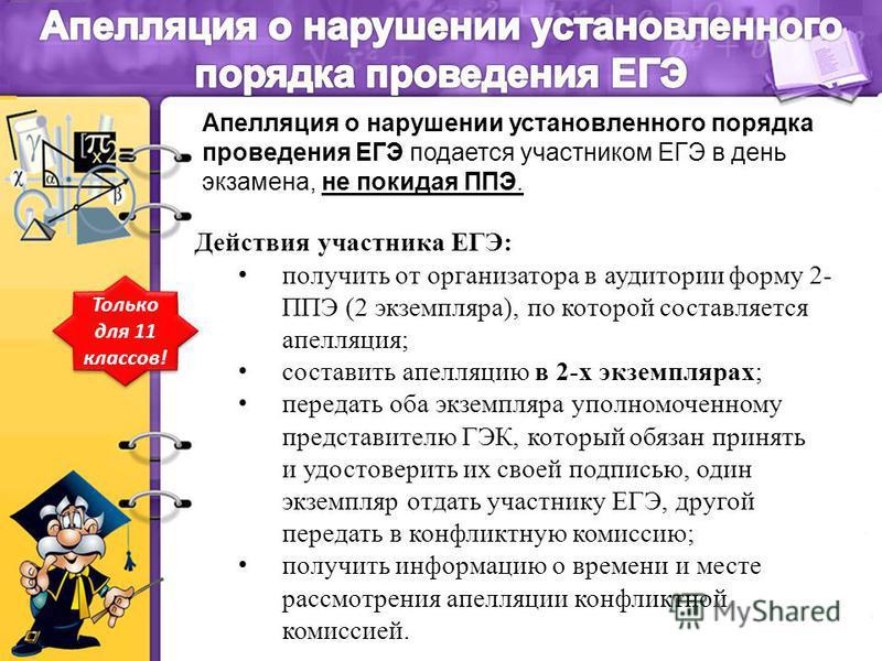 Действия участника ЕГЭ: получить от организатора в аудитории форму 2- ППЭ (2 экземпляра), по которой составляется апелляция; составить апелляцию в 2-х экземплярах; передать оба экземпляра уполномоченному представителю ГЭК, который обязан принять и уд