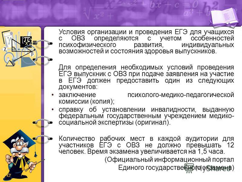 Условия организации и проведения ЕГЭ для учащихся с ОВЗ определяются с учетом особенностей психофизического развития, индивидуальных возможностей и состояния здоровья выпускников. Для определения необходимых условий проведения ЕГЭ выпускник с ОВЗ при