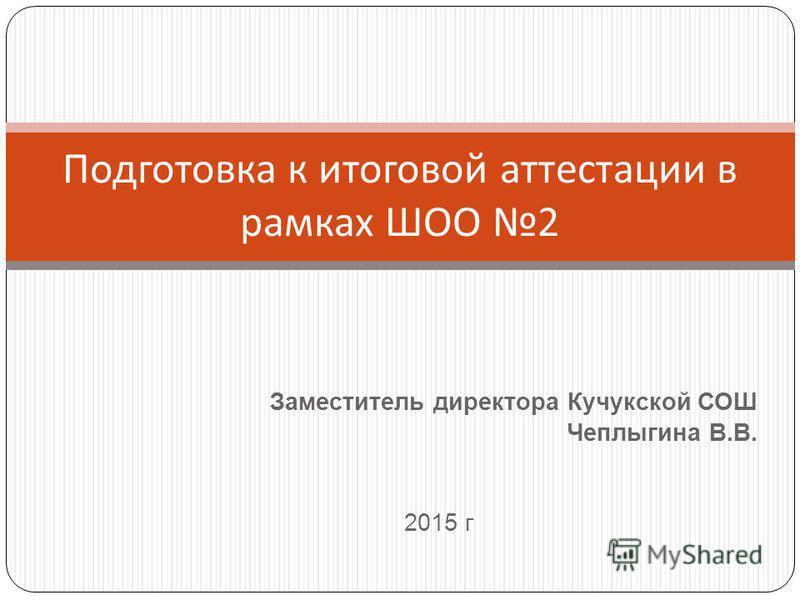 Заместитель директора Кучукской СОШ Чеплыгина В.В. 2015 г Подготовка к итоговой аттестации в рамках ШОО 2