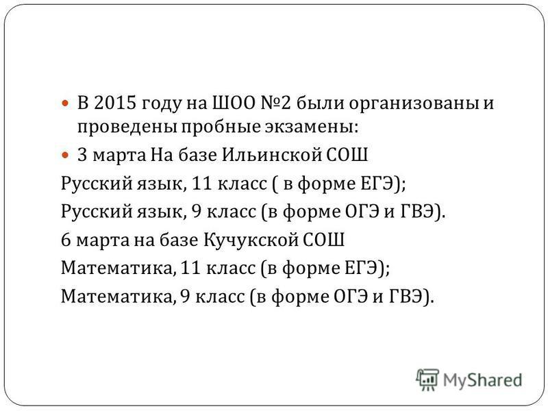 В 2015 году на ШОО 2 были организованы и проведены пробные экзамены : 3 марта На базе Ильинской СОШ Русский язык, 11 класс ( в форме ЕГЭ ); Русский язык, 9 класс ( в форме ОГЭ и ГВЭ ). 6 марта на базе Кучукской СОШ Математика, 11 класс ( в форме ЕГЭ