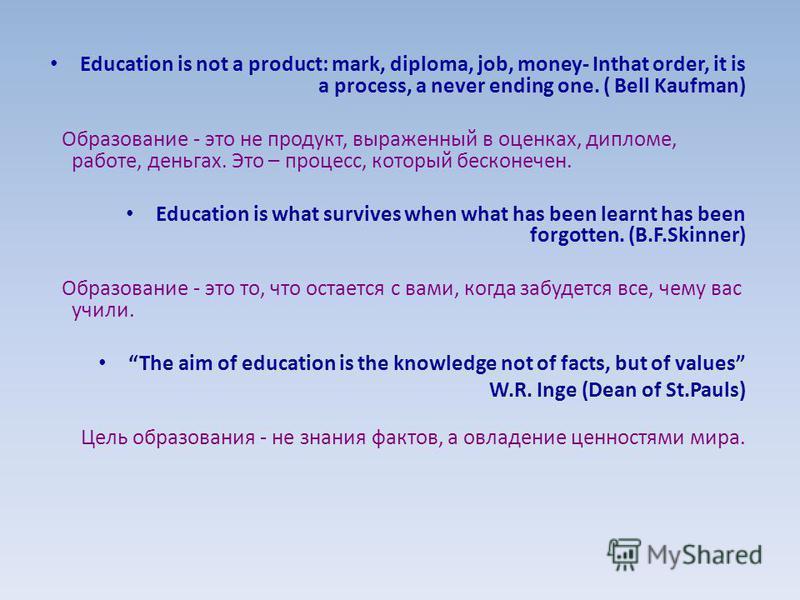 Education is not a product: mark, diploma, job, money- Inthat order, it is a process, a never ending one. ( Bell Kaufman) Образование - это не продукт, выраженный в оценках, дипломе, работе, деньгах. Это – процесс, который бесконечен. Education is wh