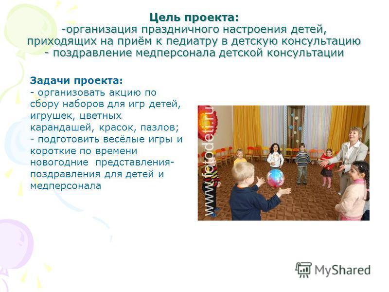 Цель проекта: -организация праздничного настроения детей, приходящих на приём к педиатру в детскую консультацию - поздравление медперсонала детской консультации Задачи проекта: - организовать акцию по сбору наборов для игр детей, игрушек, цветных кар