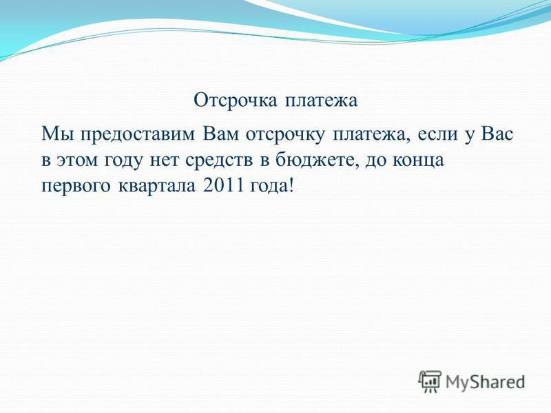 Отсрочка платежа Мы предоставим Вам отсрочку платежа, если у Вас в этом году нет средств в бюджете, до конца первого квартала 2011 года!