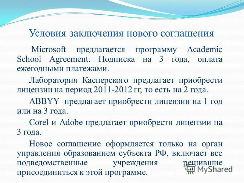 Условия заключения нового соглашения Microsoft предлагается программу Academic School Agreement. Подписка на 3 года, оплата ежегодными платежами. Лаборатория Касперского предлагает приобрести лицензии на период 2011-2012 гг, то есть на 2 года. ABBYY