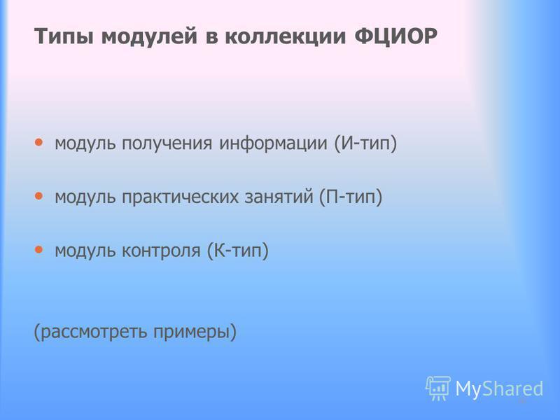 Типы модулей в коллекции ФЦИОР модуль получения информации (И-тип) модуль практических занятий (П-тип) модуль контроля (К-тип) (рассмотреть примеры) 15