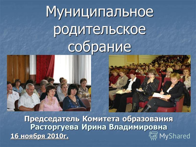 Муниципальное родительское собрание Председатель Комитета образования Расторгуева Ирина Владимировна 16 ноября 2010 г.
