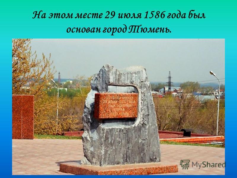 На этом месте 29 июля 1586 года был основан город Тюмень.