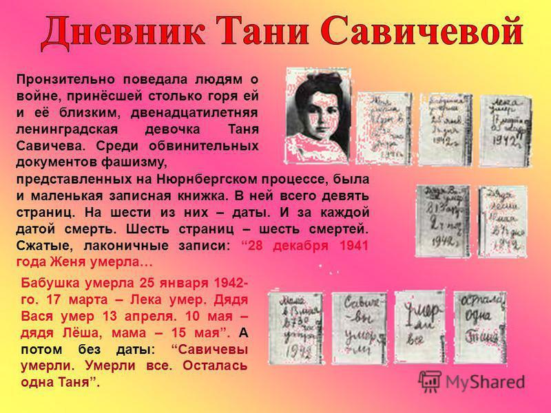Пронзительно поведала людям о войне, принёсшей столько горя ей и её близким, двенадцатилетняя ленинградская девочка Таня Савичева. Среди обвинительных документов фашизму, представленных на Нюрнбергском процессе, была и маленькая записная книжка. В не