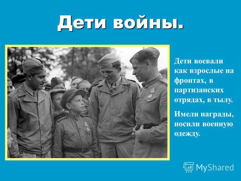 Дети войны. Дети воевали как взрослые на фронтах, в партизанских отрядах, в тылу. Имели награды, носили военную одежду.