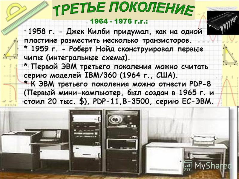 - 1964 - 1976 г.г.: * 1958 г. - Джек Килби придумал, как на одной пластине разместить несколько транзисторов. * 1959 г. - Роберт Нойд сконструировал первые чипы (интегральные схемы). * Первой ЭВМ третьего поколения можно считать серию моделей IBM/360