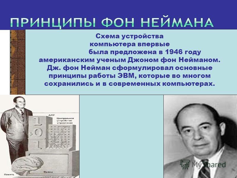 Схема устройства компьютера впервые была предложена в 1946 году американским ученым Джоном фон Нейманом. Дж. фон Нейман сформулировал основные принципы работы ЭВМ, которые во многом сохранились и в современных компьютерах.