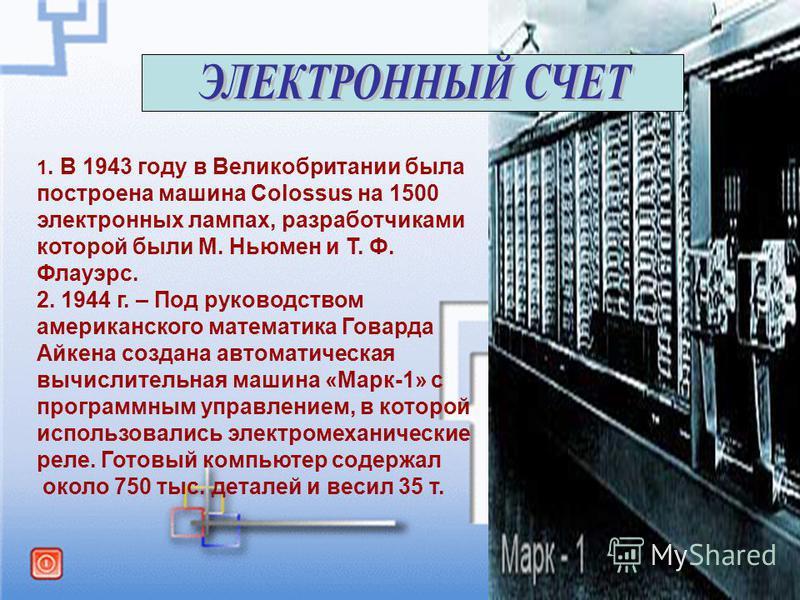 1. В 1943 году в Великобритании была построена машина Colossus на 1500 электронных лампах, разработчиками которой были М. Ньюмен и Т. Ф. Флауэрс. 2. 1944 г. – Под руководством американского математика Говарда Айкена создана автоматическая вычислитель