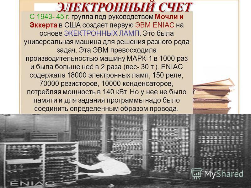 С 1943- 45 г. группа под руководством Мочли и Эккерта в США создает первую ЭВМ ENIAC на основе ЭКЕКТРОННЫХ ЛАМП. Это была универсальная машина для решения разного рода задач. Эта ЭВМ превосходила производительностью машину МАРК-1 в 1000 раз и была бо
